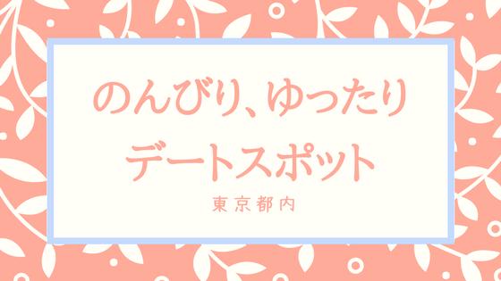 のんびり ゆったり 東京 都内 関東 デート デートスポット くつろぐ 楽しい