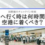 海外へ行く時は何時間前に空港に着くべき?国際線のチェックイン時刻