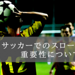 サッカーでのスローインの重要性について。大事な1つのセットプレー