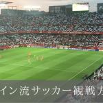 スペイン流サッカー観戦方法!現地のサッカー文化、スタジアムへ行く