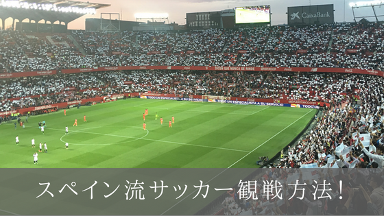 スペイン サッカー スタジアム 観戦 セビージャ リーガ スペイン人 日本 違い 方法 荷物 持ち物 ピパス 席
