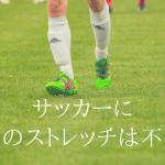 サッカーに過度のストレッチは不必要!選手に合った量をする意味とは