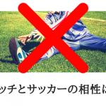 ストレッチとサッカーの相性は悪い!運動と柔軟性に注意が必要な理由