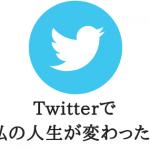 Twitterで私の人生が変わった。貴重な人との出会いを得られるSNSツイッター