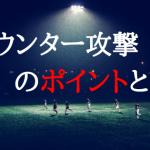 サッカー【カウンター攻撃のポイントとは】戦術を解説。アタック方法